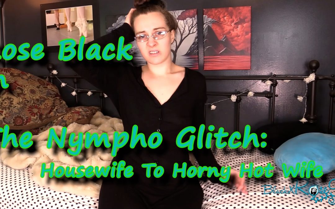 The Nympho Glitch: Housewife To Horny Hot Wife